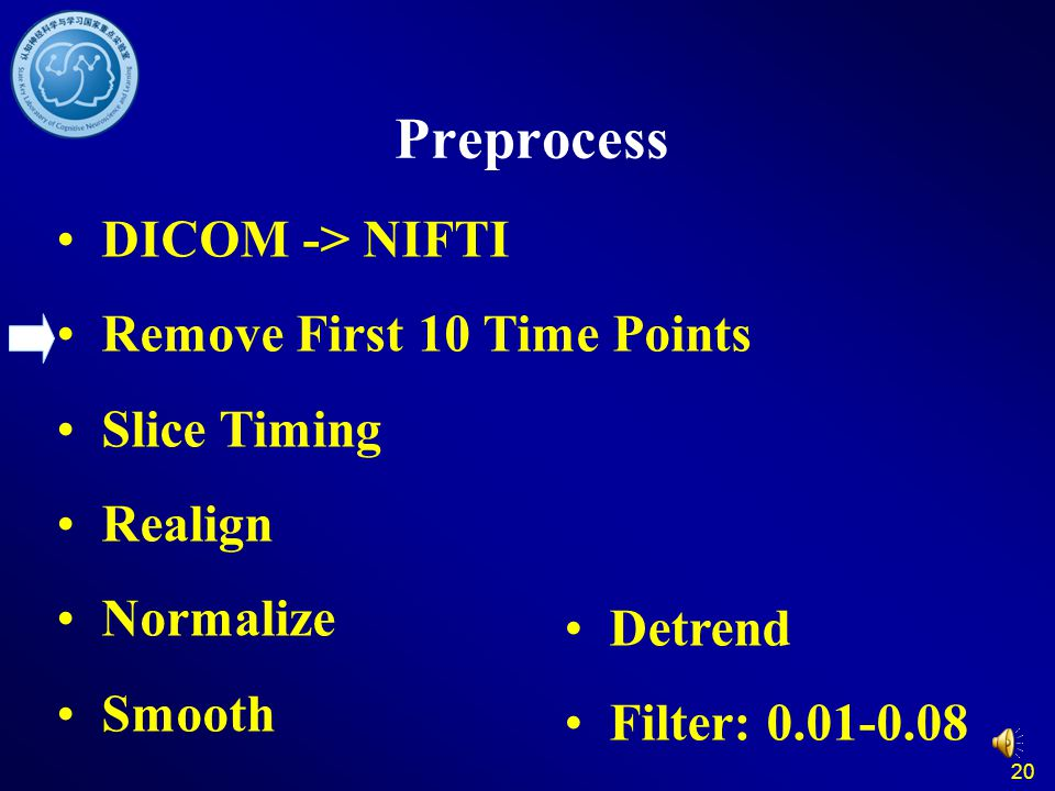 20 Preprocess DICOM -> NIFTI Remove First 10 Time Points Slice Timing Realign Normalize Smooth Detrend Filter: 0.01-0.08