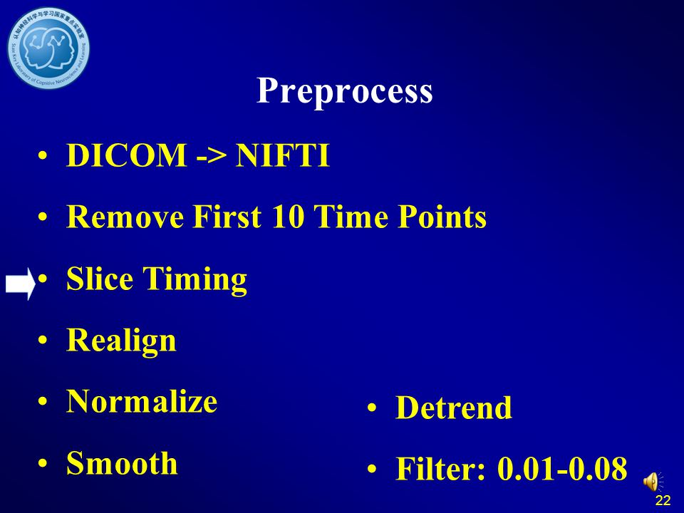 22 Preprocess DICOM -> NIFTI Remove First 10 Time Points Slice Timing Realign Normalize Smooth Detrend Filter: 0.01-0.08