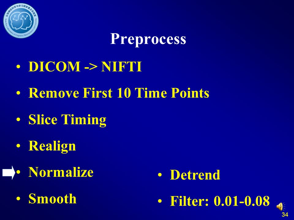 34 Preprocess DICOM -> NIFTI Remove First 10 Time Points Slice Timing Realign Normalize Smooth Detrend Filter: 0.01-0.08