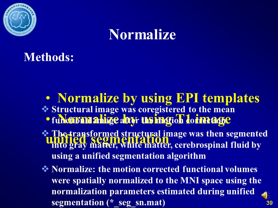 39 Normalize Methods: Normalize by using EPI templates Normalize by using T1 image unified segmentation Structural image was coregistered to the mean