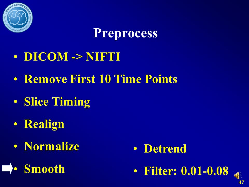 47 Preprocess DICOM -> NIFTI Remove First 10 Time Points Slice Timing Realign Normalize Smooth Detrend Filter: 0.01-0.08
