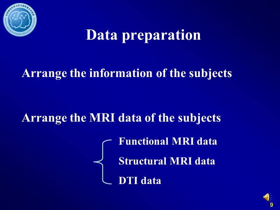 9 Data preparation Arrange the information of the subjects Arrange the MRI data of the subjects Functional MRI data Structural MRI data DTI data