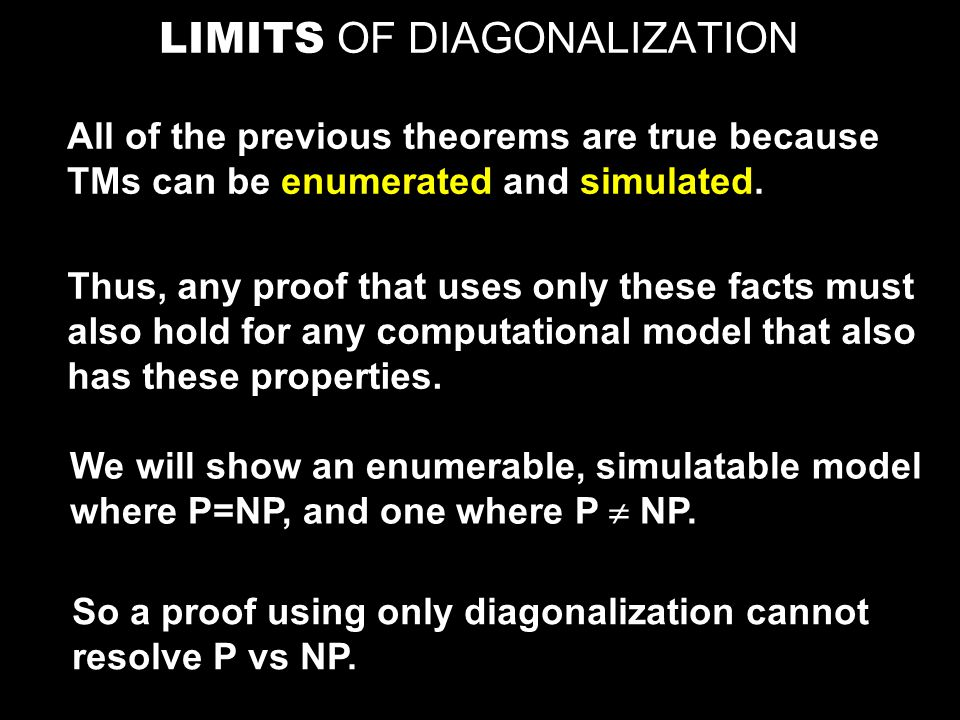 LIMITS OF DIAGONALIZATION All of the previous theorems are true because TMs can be enumerated and simulated. Thus, any proof that uses only these fact
