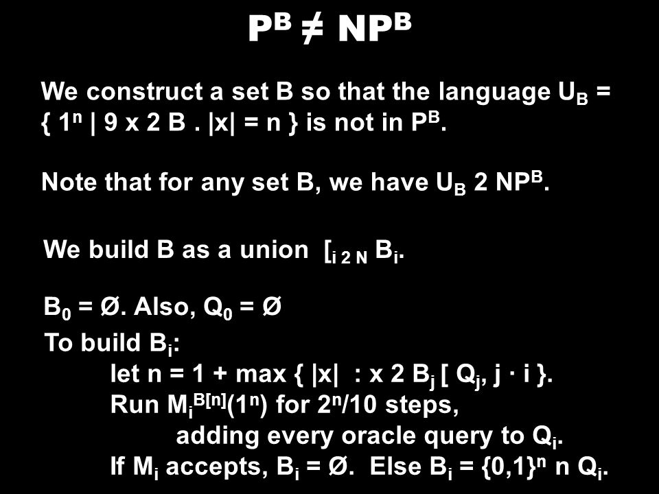 P B NP B We construct a set B so that the language U B = { 1 n | 9 x 2 B. |x| = n } is not in P B. Note that for any set B, we have U B 2 NP B. We bui
