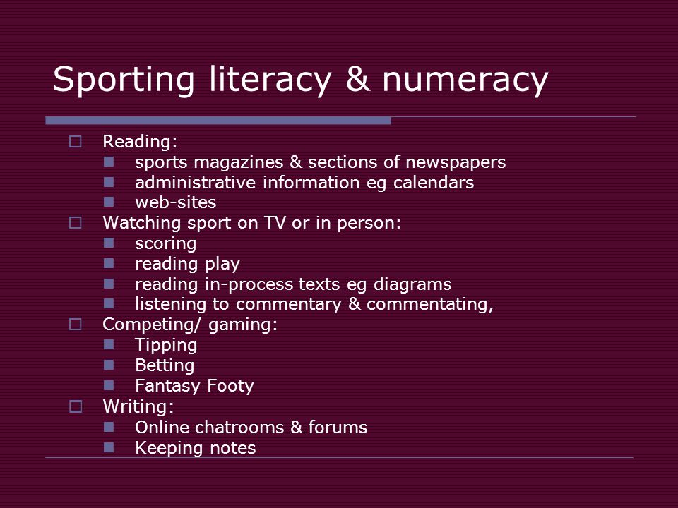 Sporting literacy & numeracy Reading: sports magazines & sections of newspapers administrative information eg calendars web-sites Watching sport on TV or in person: scoring reading play reading in-process texts eg diagrams listening to commentary & commentating, Competing/ gaming: Tipping Betting Fantasy Footy Writing: Online chatrooms & forums Keeping notes