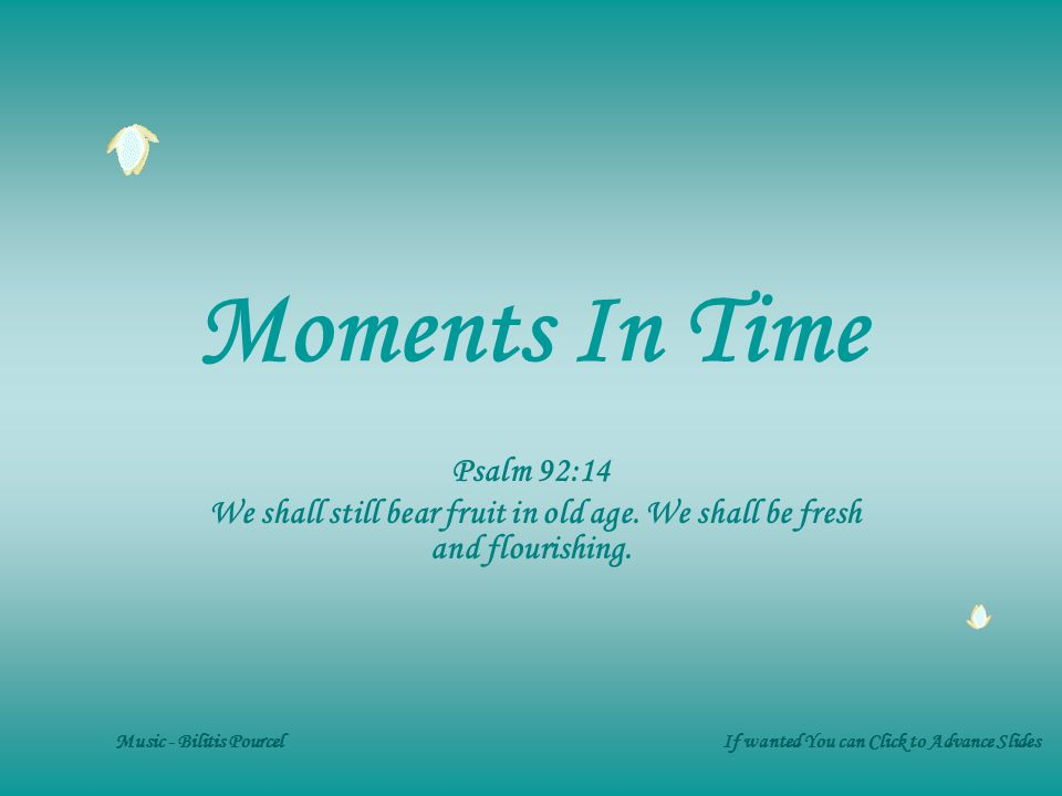 Moments In Time Psalm 92:14 We shall still bear fruit in old age.