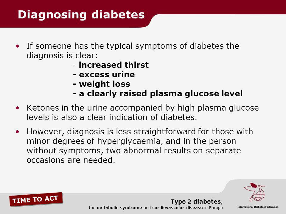 TIME TO ACT Type 2 diabetes, the metabolic syndrome and cardiovascular disease in Europe If someone has the typical symptoms of diabetes the diagnosis