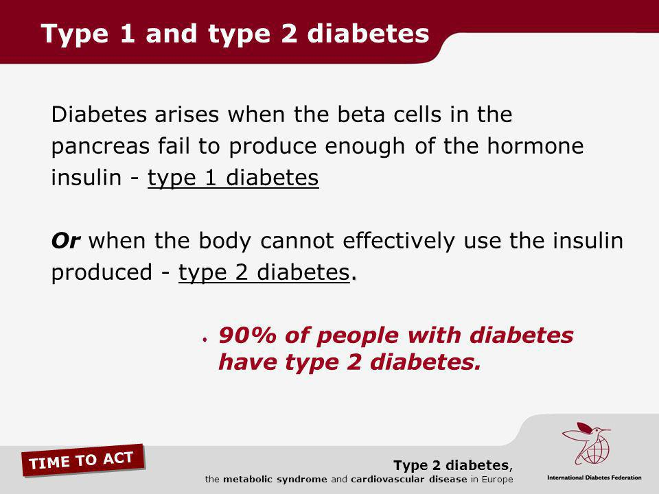 TIME TO ACT Type 2 diabetes, the metabolic syndrome and cardiovascular disease in Europe Diabetes arises when the beta cells in the pancreas fail to p