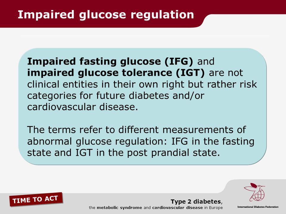 TIME TO ACT Type 2 diabetes, the metabolic syndrome and cardiovascular disease in Europe Impaired fasting glucose (IFG) and impaired glucose tolerance