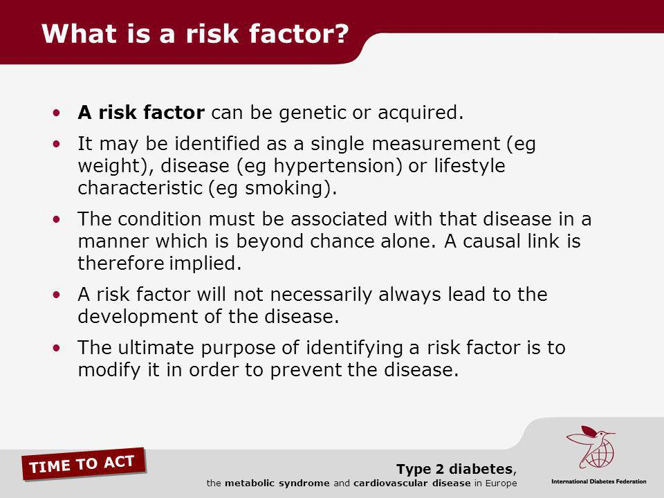 TIME TO ACT Type 2 diabetes, the metabolic syndrome and cardiovascular disease in Europe A risk factor can be genetic or acquired. It may be identifie
