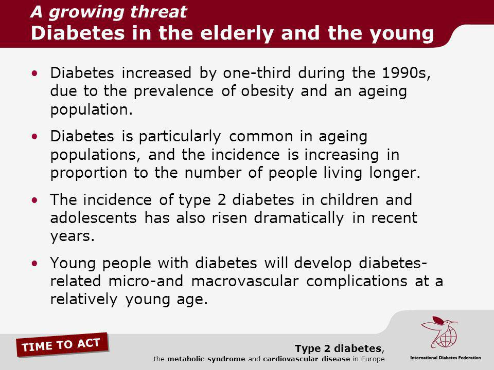 TIME TO ACT Type 2 diabetes, the metabolic syndrome and cardiovascular disease in Europe Diabetes increased by one-third during the 1990s, due to the