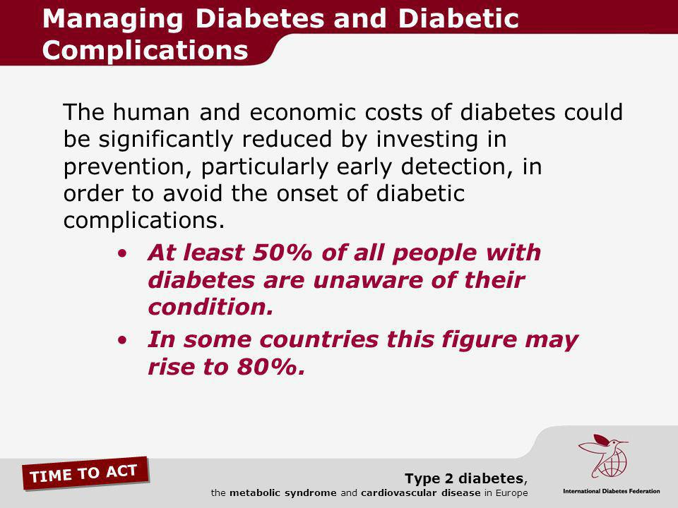 TIME TO ACT Type 2 diabetes, the metabolic syndrome and cardiovascular disease in Europe The human and economic costs of diabetes could be significant