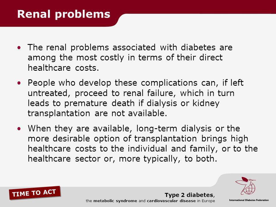 TIME TO ACT Type 2 diabetes, the metabolic syndrome and cardiovascular disease in Europe The renal problems associated with diabetes are among the mos