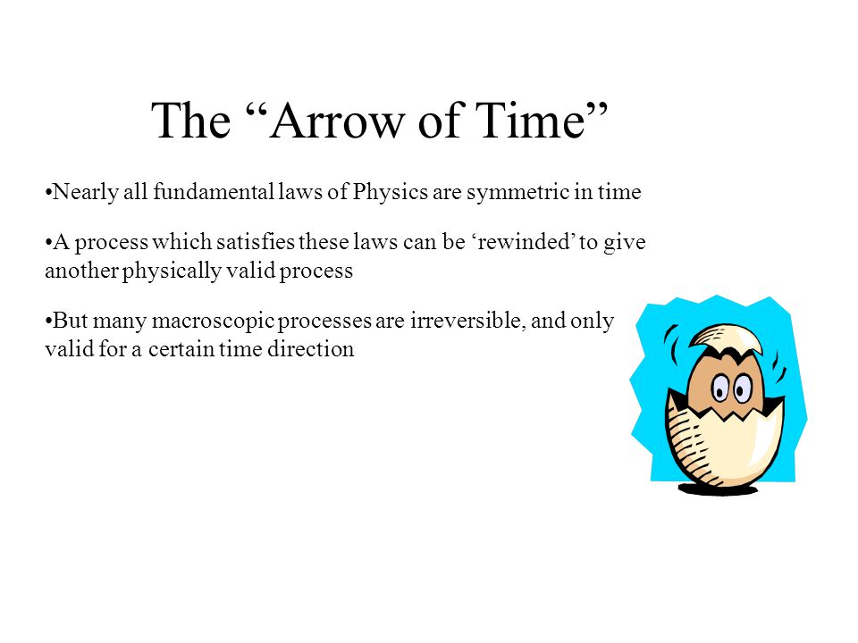 The Arrow of Time Nearly all fundamental laws of Physics are symmetric in time A process which satisfies these laws can be rewinded to give another physically valid process But many macroscopic processes are irreversible, and only valid for a certain time direction