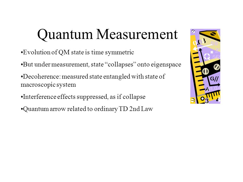 Quantum Measurement Evolution of QM state is time symmetric But under measurement, state collapses onto eigenspace Decoherence: measured state entangled with state of macroscopic system Interference effects suppressed, as if collapse Quantum arrow related to ordinary TD 2nd Law