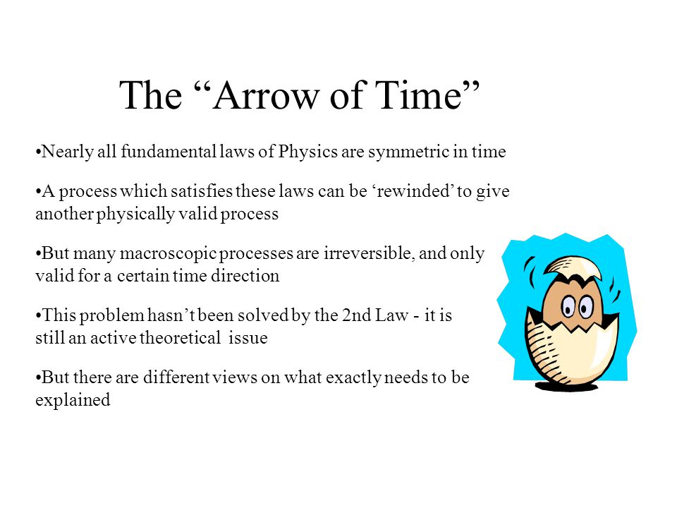 The Arrow of Time Nearly all fundamental laws of Physics are symmetric in time A process which satisfies these laws can be rewinded to give another physically valid process But many macroscopic processes are irreversible, and only valid for a certain time direction This problem hasnt been solved by the 2nd Law - it is still an active theoretical issue But there are different views on what exactly needs to be explained