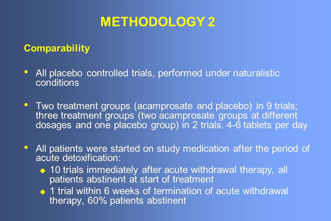 METHODOLOGY 2 Comparability All placebo controlled trials, performed under naturalistic conditions Two treatment groups (acamprosate and placebo) in 9