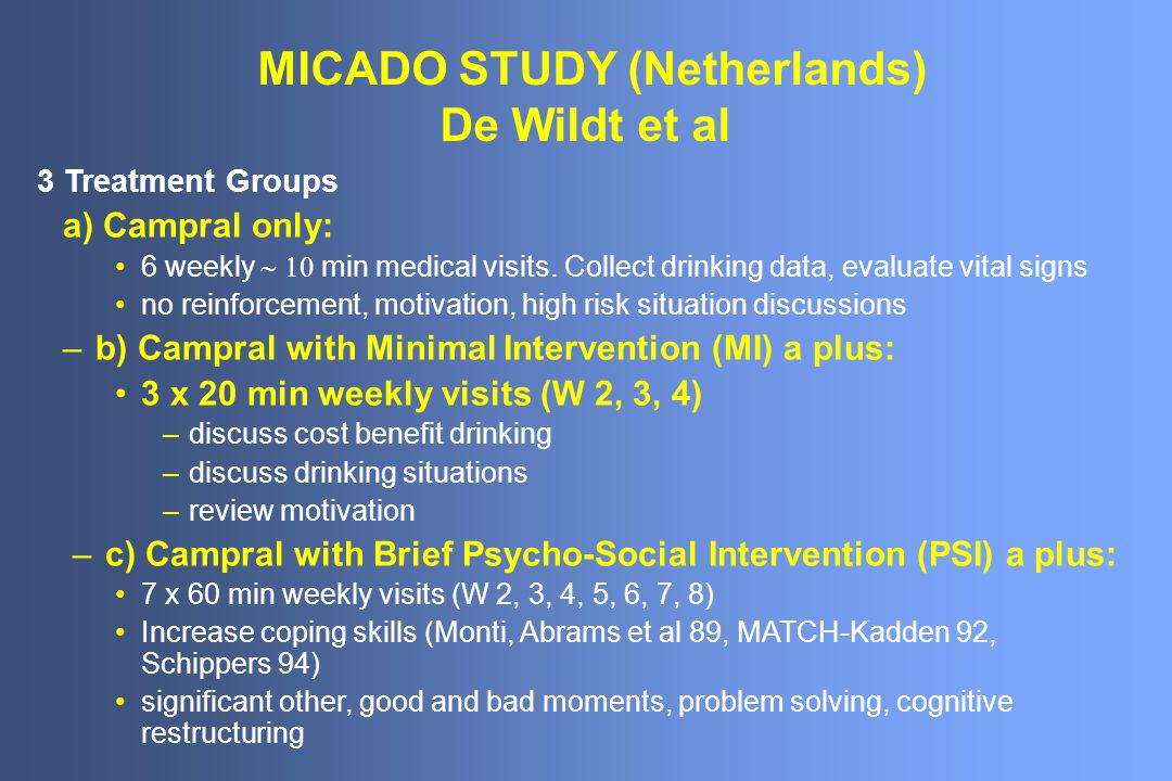 MICADO STUDY (Netherlands) De Wildt et al 3 Treatment Groups a) Campral only: 6 weekly min medical visits. Collect drinking data, evaluate vital signs