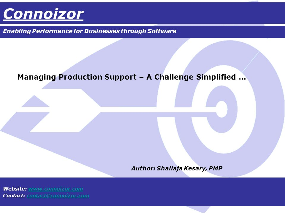 Connoizor Enabling Performance for Businesses through Software Website: www.connoizor.comwww.connoizor.com Contact: contact@connoizor.comcontact@connoizor.com Managing Production Support – A Challenge Simplified … Author: Shailaja Kesary, PMP