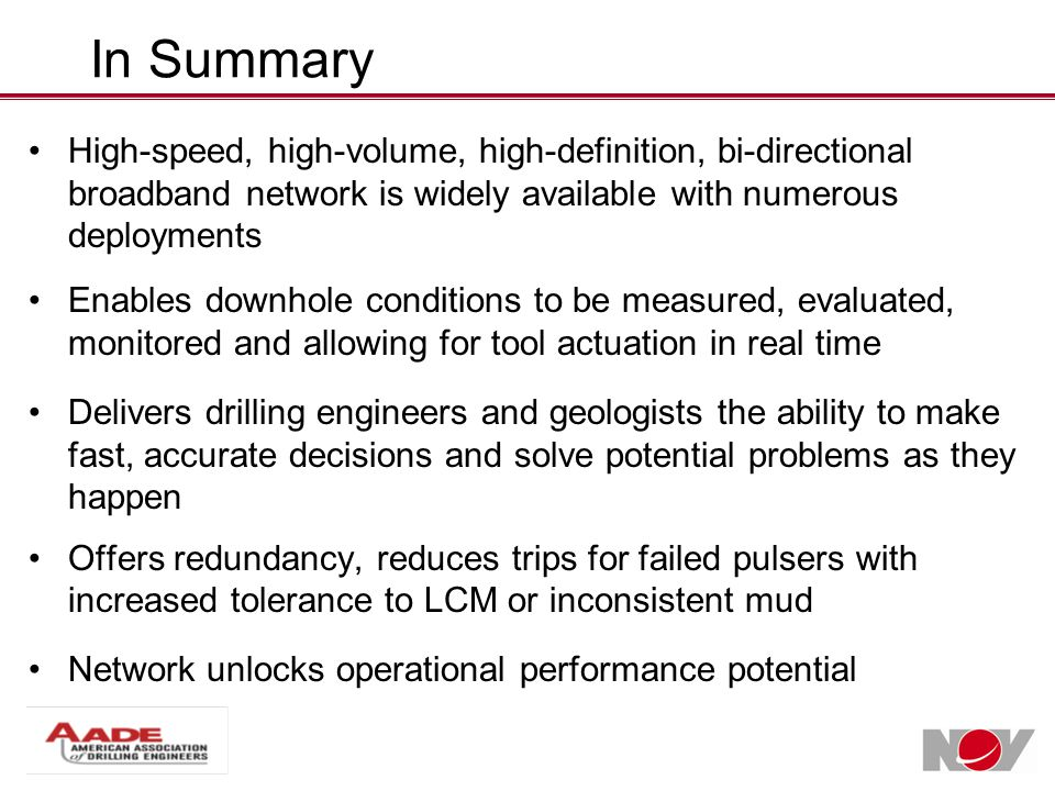 In Summary High-speed, high-volume, high-definition, bi-directional broadband network is widely available with numerous deployments Enables downhole conditions to be measured, evaluated, monitored and allowing for tool actuation in real time Delivers drilling engineers and geologists the ability to make fast, accurate decisions and solve potential problems as they happen Offers redundancy, reduces trips for failed pulsers with increased tolerance to LCM or inconsistent mud Network unlocks operational performance potential