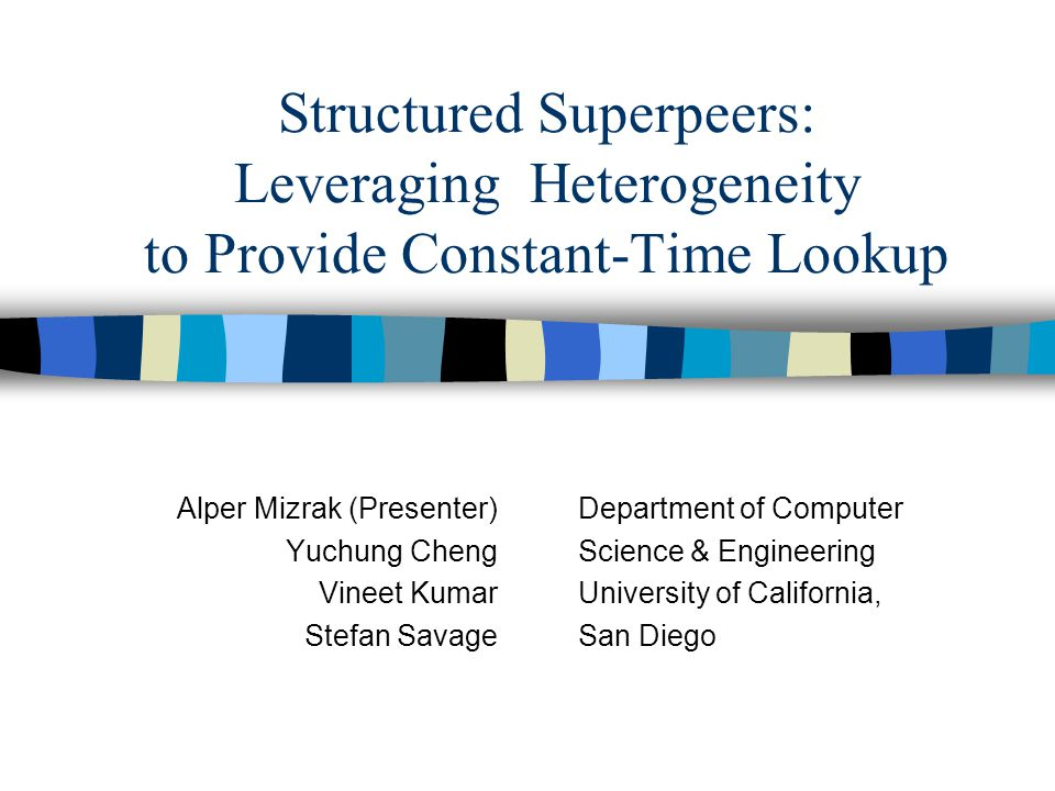 Structured Superpeers: Leveraging Heterogeneity to Provide Constant-Time Lookup Alper Mizrak (Presenter) Yuchung Cheng Vineet Kumar Stefan Savage Department of Computer Science & Engineering University of California, San Diego