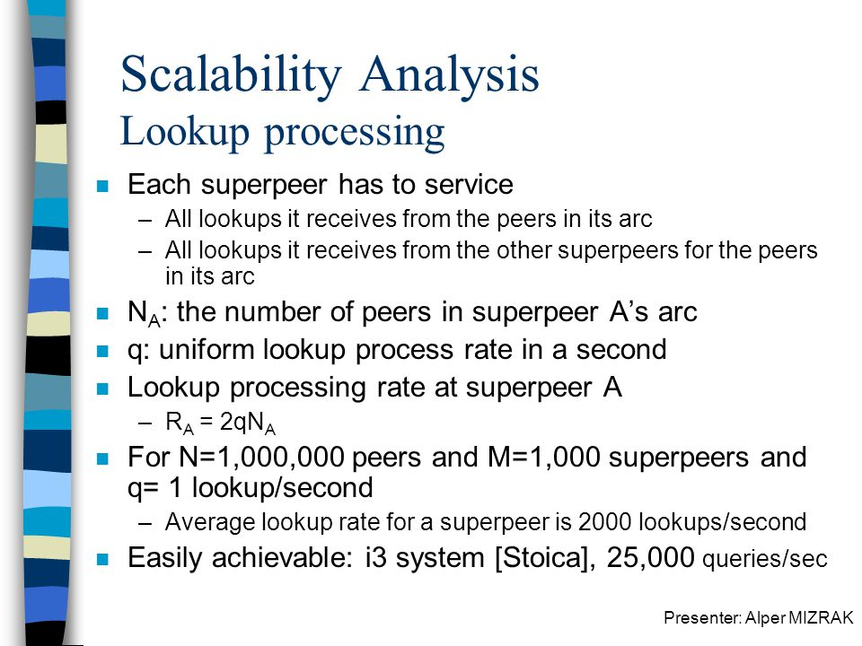 Presenter: Alper MIZRAK Scalability Analysis Lookup processing n Each superpeer has to service –All lookups it receives from the peers in its arc –All lookups it receives from the other superpeers for the peers in its arc n N A : the number of peers in superpeer As arc n q: uniform lookup process rate in a second n Lookup processing rate at superpeer A –R A = 2qN A n For N=1,000,000 peers and M=1,000 superpeers and q= 1 lookup/second –Average lookup rate for a superpeer is 2000 lookups/second n Easily achievable: i3 system [Stoica], 25,000 queries/sec