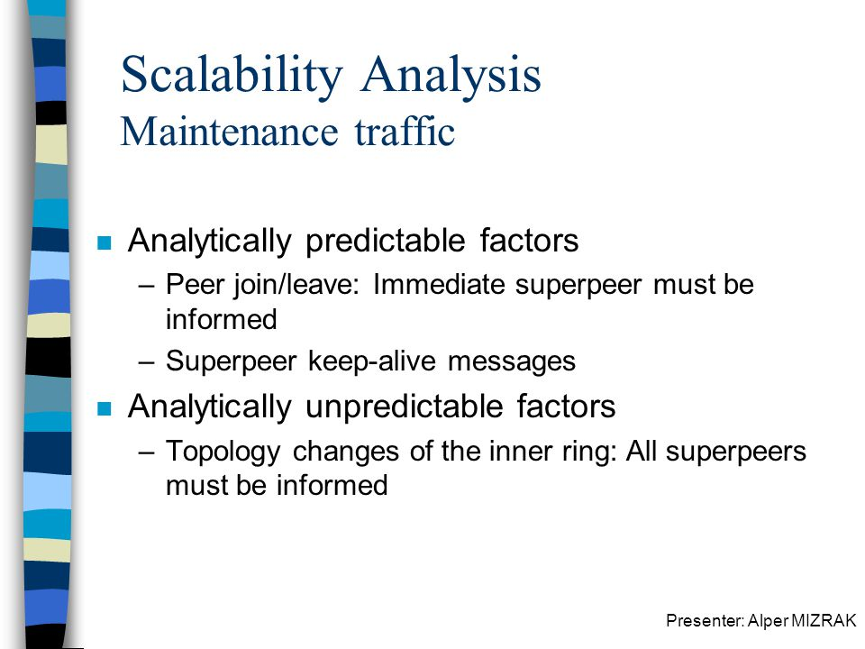 Presenter: Alper MIZRAK Scalability Analysis Maintenance traffic n Analytically predictable factors –Peer join/leave: Immediate superpeer must be informed –Superpeer keep-alive messages n Analytically unpredictable factors –Topology changes of the inner ring: All superpeers must be informed