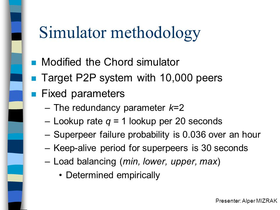 Presenter: Alper MIZRAK Simulator methodology n Modified the Chord simulator n Target P2P system with 10,000 peers n Fixed parameters –The redundancy parameter k=2 –Lookup rate q = 1 lookup per 20 seconds –Superpeer failure probability is 0.036 over an hour –Keep-alive period for superpeers is 30 seconds –Load balancing (min, lower, upper, max) Determined empirically