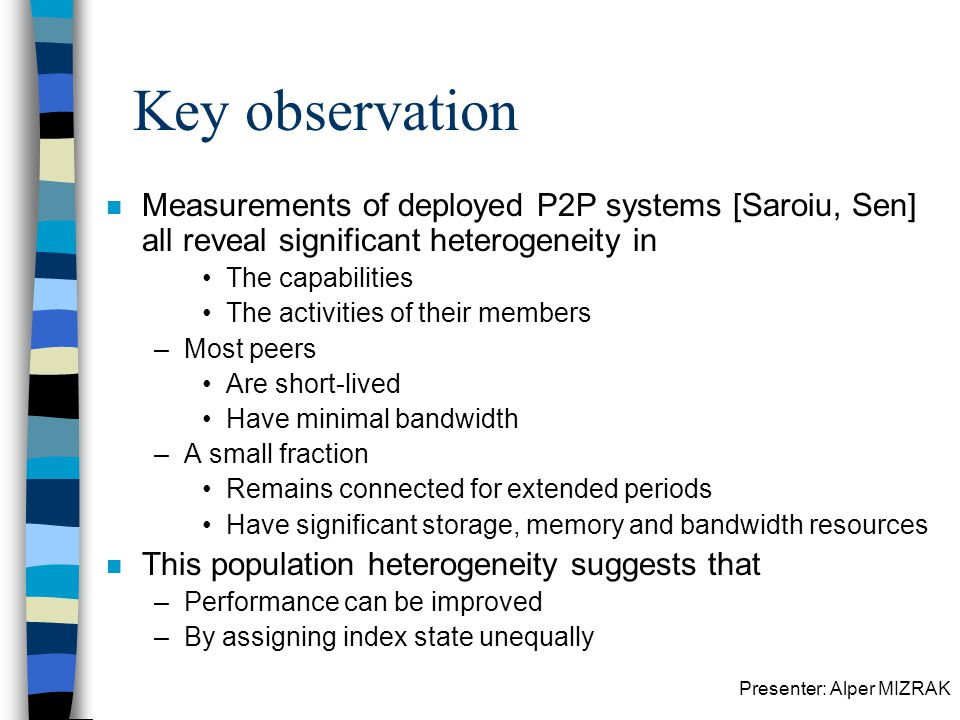 Presenter: Alper MIZRAK Key observation n Measurements of deployed P2P systems [Saroiu, Sen] all reveal significant heterogeneity in The capabilities The activities of their members –Most peers Are short-lived Have minimal bandwidth –A small fraction Remains connected for extended periods Have significant storage, memory and bandwidth resources n This population heterogeneity suggests that –Performance can be improved –By assigning index state unequally