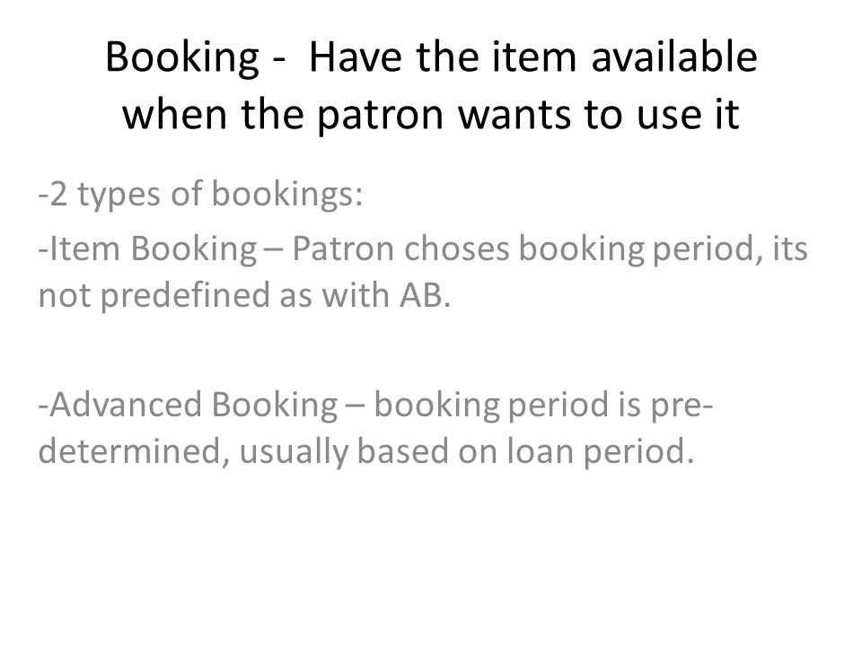 Booking - Have the item available when the patron wants to use it -2 types of bookings: -Item Booking – Patron choses booking period, its not predefined as with AB.