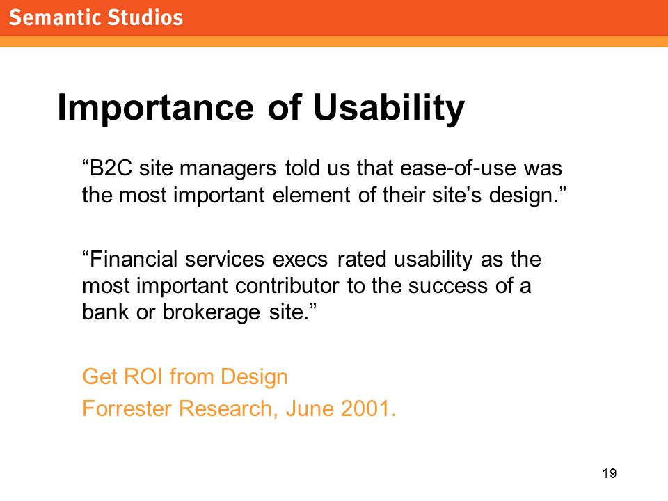 morville@semanticstudios.com 19 Importance of Usability B2C site managers told us that ease-of-use was the most important element of their sites design.