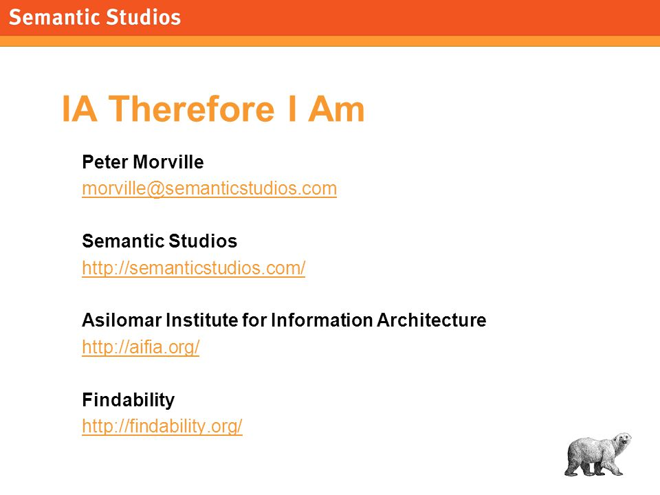 morville@semanticstudios.com 25 IA Therefore I Am Peter Morville morville@semanticstudios.com Semantic Studios http://semanticstudios.com/ Asilomar Institute for Information Architecture http://aifia.org/ Findability http://findability.org/