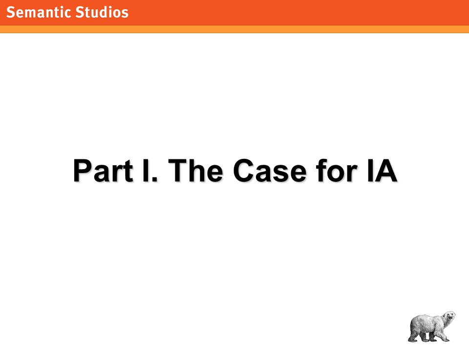 morville@semanticstudios.com 5 Part I. The Case for IA