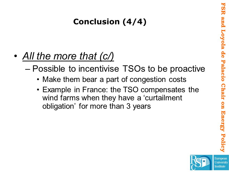 FSR and Loyola de Palacio Chair on Energy Policy Conclusion (4/4) All the more that (c/) –Possible to incentivise TSOs to be proactive Make them bear