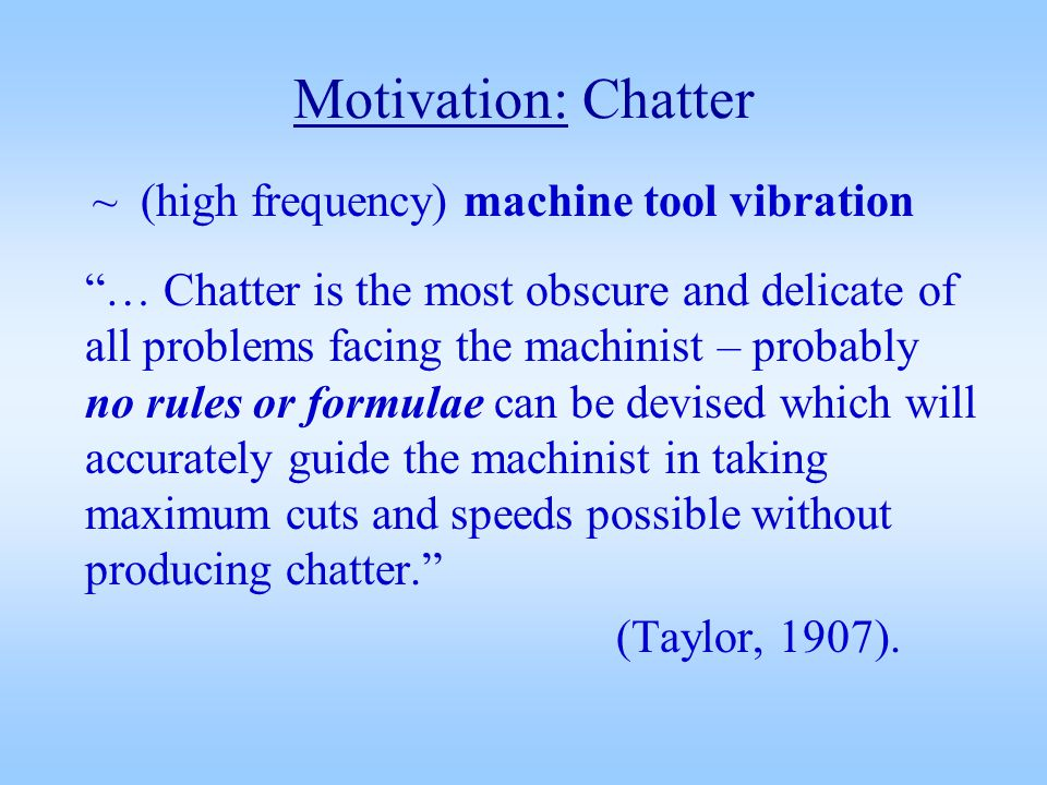 Motivation: Chatter ~ (high frequency) machine tool vibration … Chatter is the most obscure and delicate of all problems facing the machinist – probably no rules or formulae can be devised which will accurately guide the machinist in taking maximum cuts and speeds possible without producing chatter.