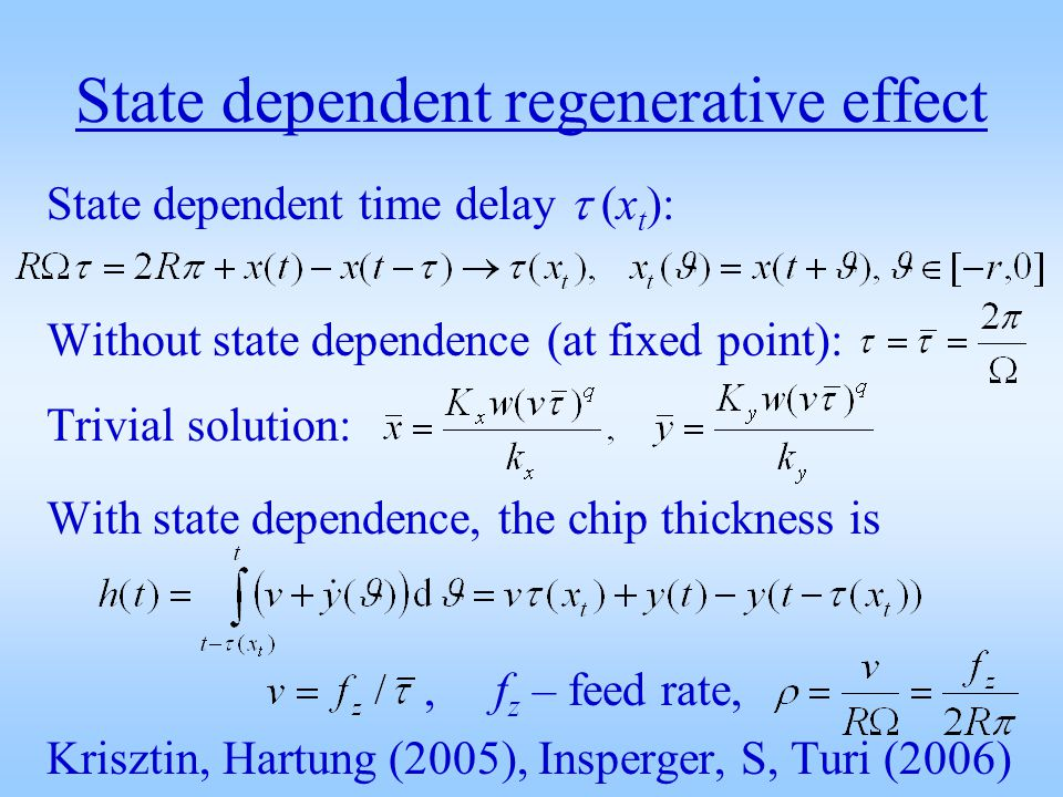 State dependent time delay (x t ): Without state dependence (at fixed point): Trivial solution: With state dependence, the chip thickness is, f z – feed rate, Krisztin, Hartung (2005), Insperger, S, Turi (2006)
