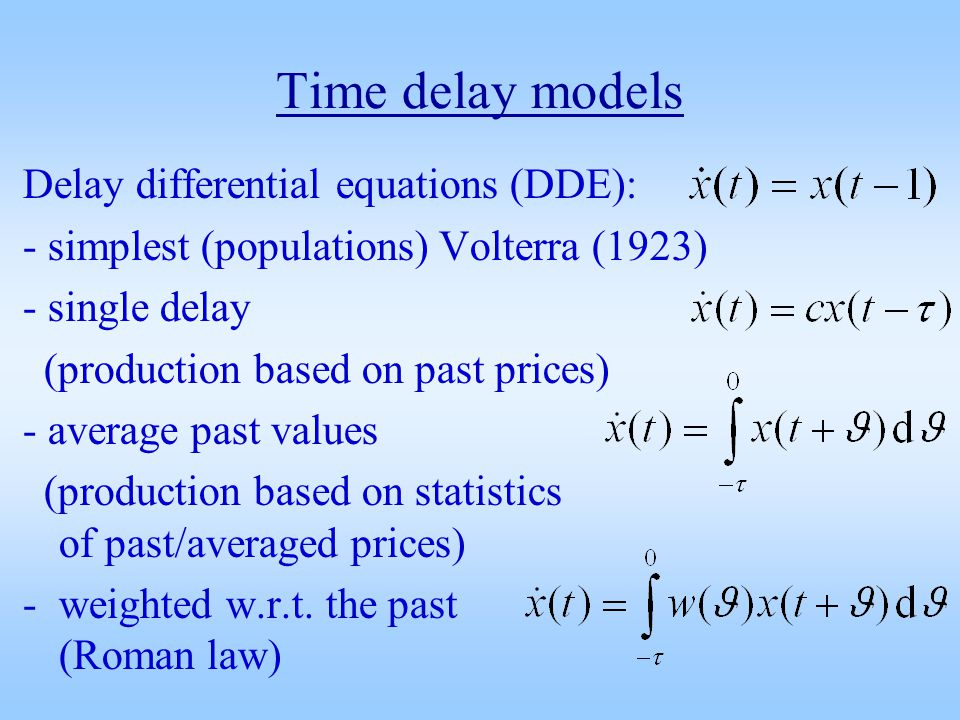 Time delay models Delay differential equations (DDE): - simplest (populations) Volterra (1923) - single delay (production based on past prices) - average past values (production based on statistics of past/averaged prices) -weighted w.r.t.