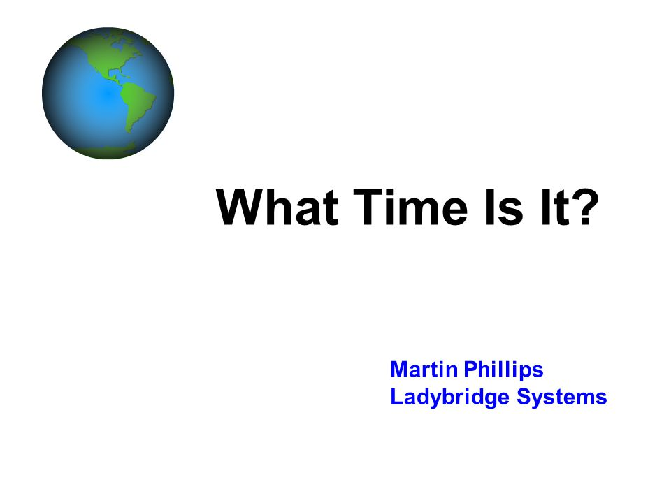 What Time Is It? Martin Phillips Ladybridge Systems