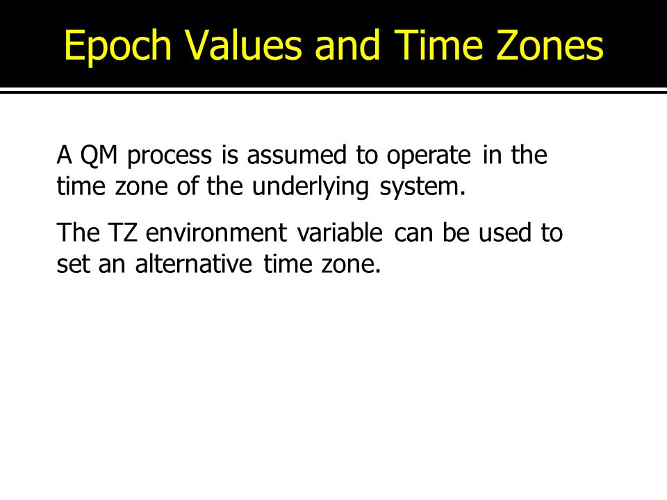 Epoch Values and Time Zones A QM process is assumed to operate in the time zone of the underlying system. The TZ environment variable can be used to s