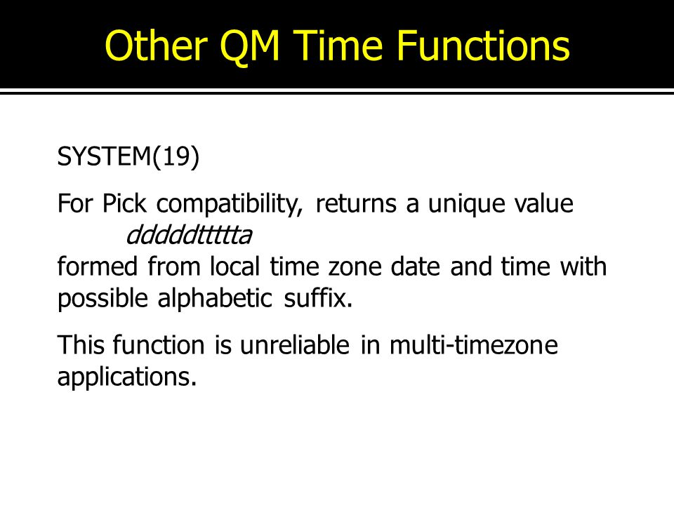 Other QM Time Functions SYSTEM(19) For Pick compatibility, returns a unique value dddddttttta formed from local time zone date and time with possible