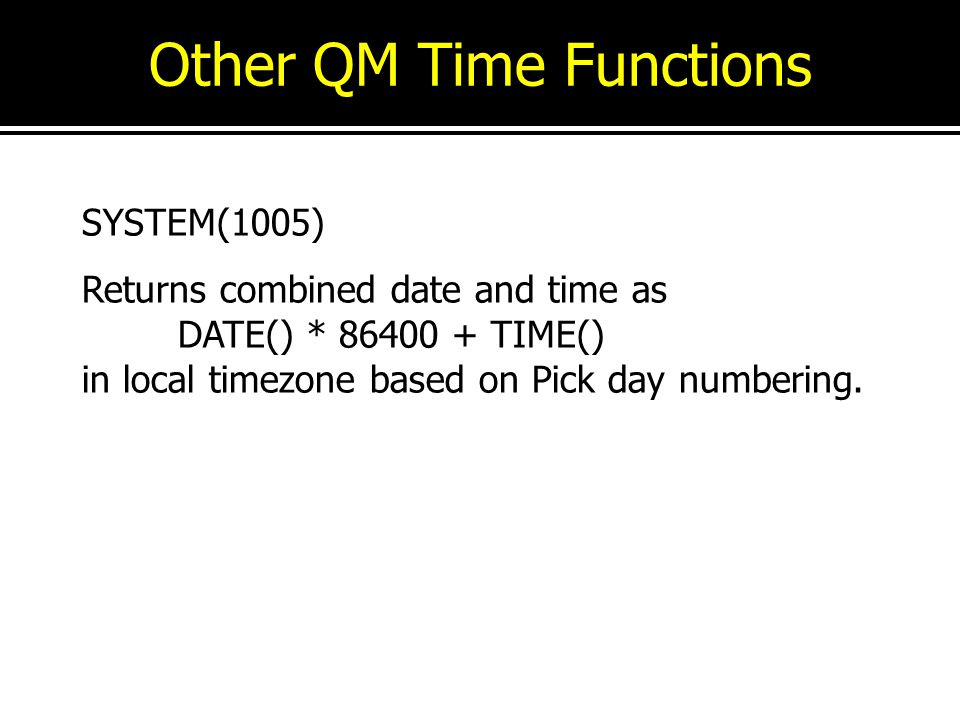 Other QM Time Functions SYSTEM(1005) Returns combined date and time as DATE() * 86400 + TIME() in local timezone based on Pick day numbering.