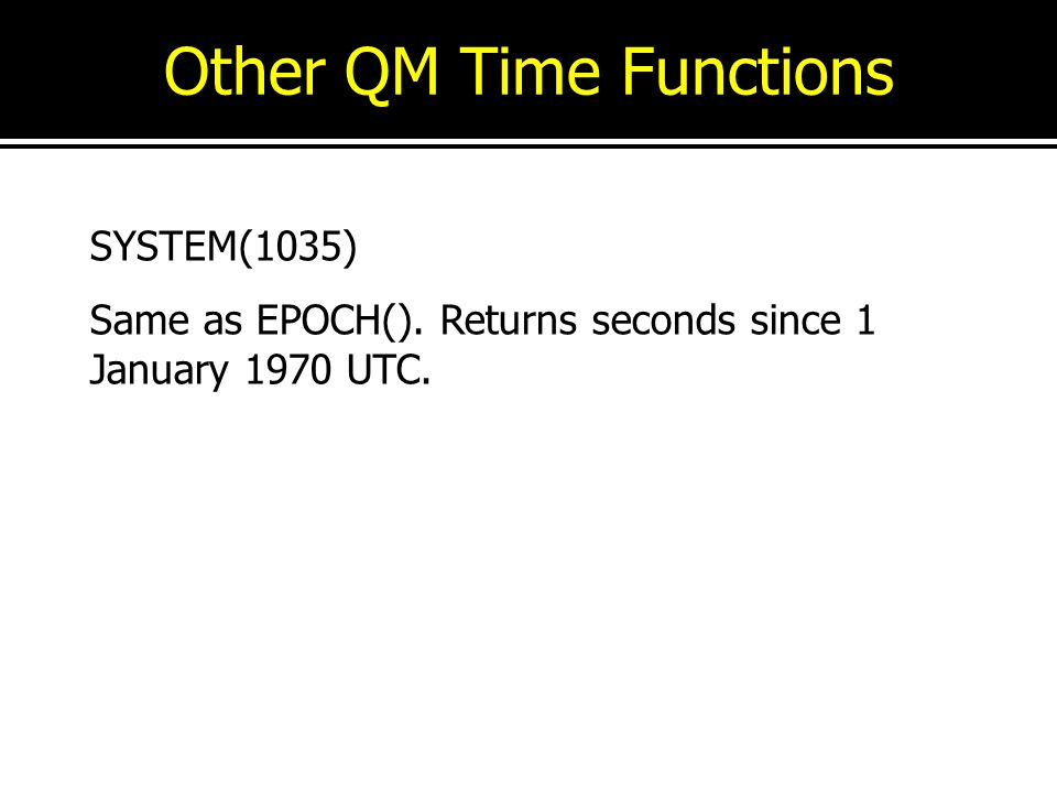 Other QM Time Functions SYSTEM(1035) Same as EPOCH(). Returns seconds since 1 January 1970 UTC.