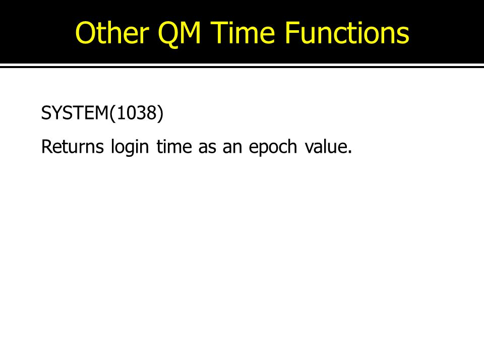 Other QM Time Functions SYSTEM(1038) Returns login time as an epoch value.
