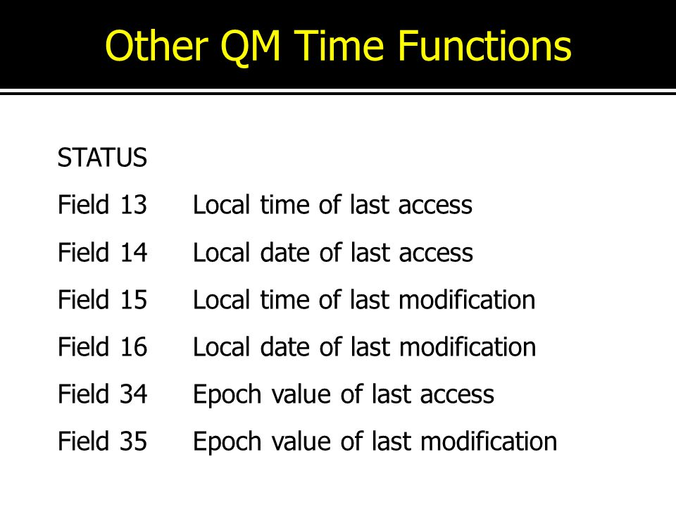 Other QM Time Functions STATUS Field 13Local time of last access Field 14Local date of last access Field 15Local time of last modification Field 16Loc