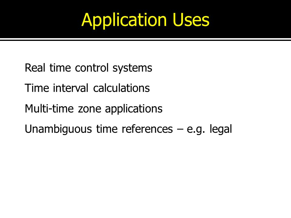 Application Uses Real time control systems Time interval calculations Multi-time zone applications Unambiguous time references – e.g. legal