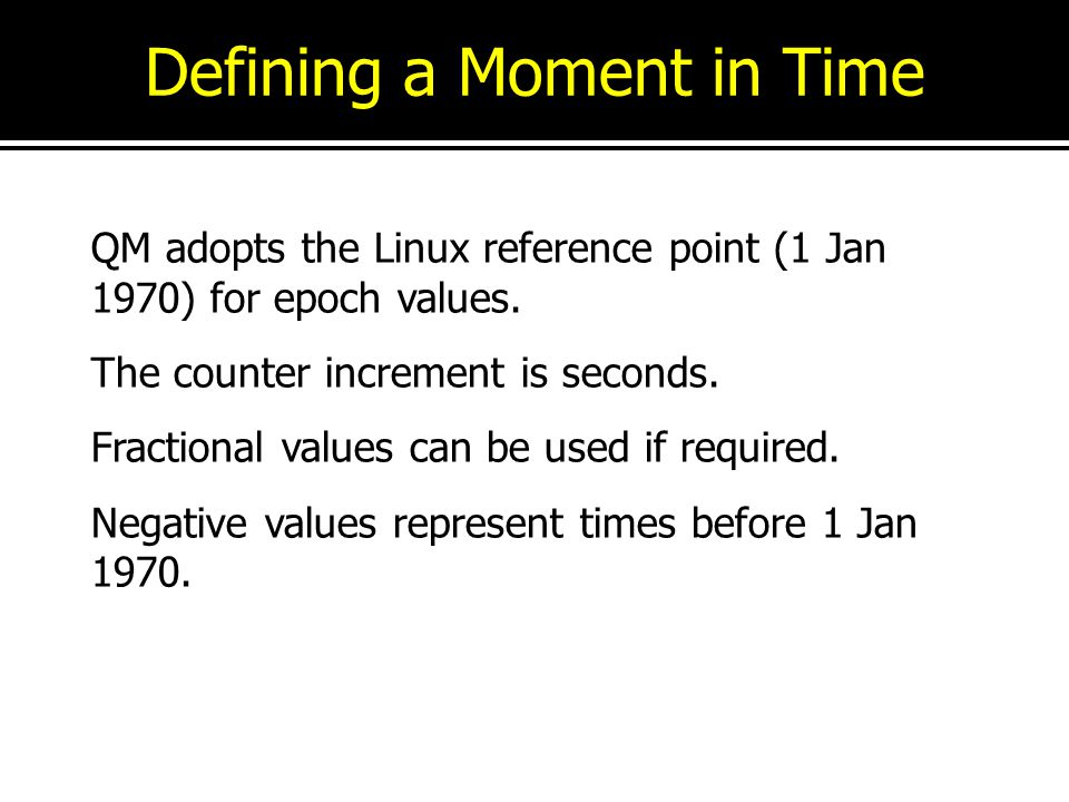 Defining a Moment in Time QM adopts the Linux reference point (1 Jan 1970) for epoch values. The counter increment is seconds. Fractional values can b