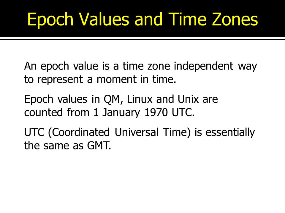 Epoch Values and Time Zones An epoch value is a time zone independent way to represent a moment in time. Epoch values in QM, Linux and Unix are counte