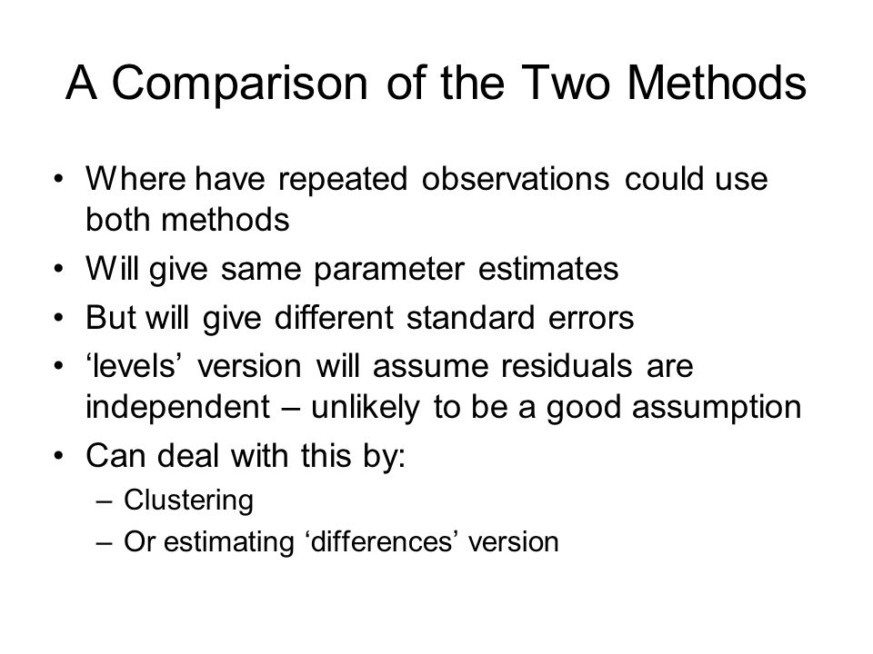 A Comparison of the Two Methods Where have repeated observations could use both methods Will give same parameter estimates But will give different standard errors levels version will assume residuals are independent – unlikely to be a good assumption Can deal with this by: –Clustering –Or estimating differences version