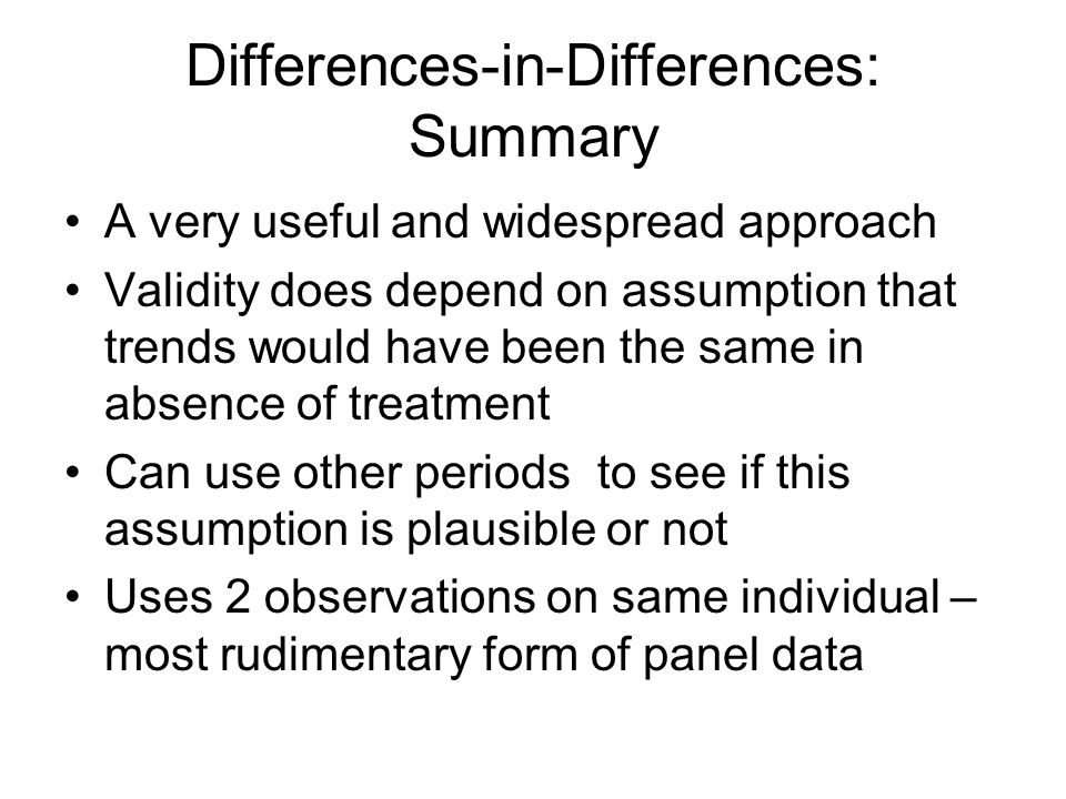 Differences-in-Differences: Summary A very useful and widespread approach Validity does depend on assumption that trends would have been the same in absence of treatment Can use other periods to see if this assumption is plausible or not Uses 2 observations on same individual – most rudimentary form of panel data