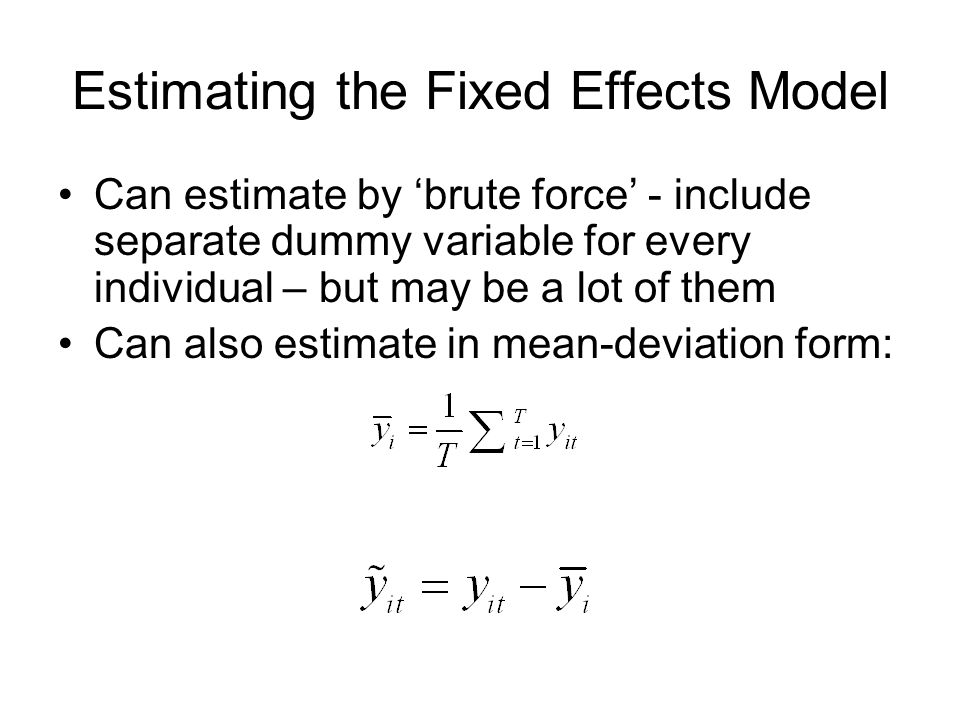 Estimating the Fixed Effects Model Can estimate by brute force - include separate dummy variable for every individual – but may be a lot of them Can also estimate in mean-deviation form: